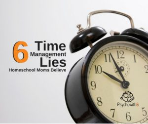6 Time Management Lies Homeschool Moms Believe